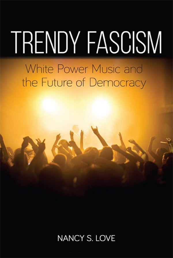 Trendy Fascism: White Power Music and the Future of Democracy by Dr. Nancy S. Love - Available from SUNY Press