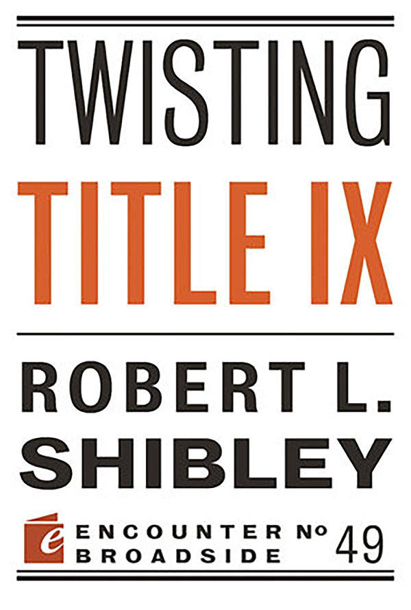Twisting Title IX by Robert L. Shibley - Available from Encounter Books